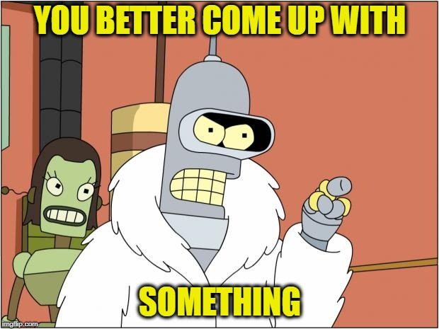 Bender Meme | YOU BETTER COME UP WITH SOMETHING | image tagged in memes,bender | made w/ Imgflip meme maker
