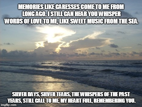Silver Tears | MEMORIES LIKE CARESSES COME TO ME FROM LONG AGO. I STILL CAN HEAR YOU WHISPER WORDS OF LOVE TO ME, LIKE SWEET MUSIC FROM THE SEA. SILVER DAY | image tagged in music,love,the sea,tears,hearts | made w/ Imgflip meme maker
