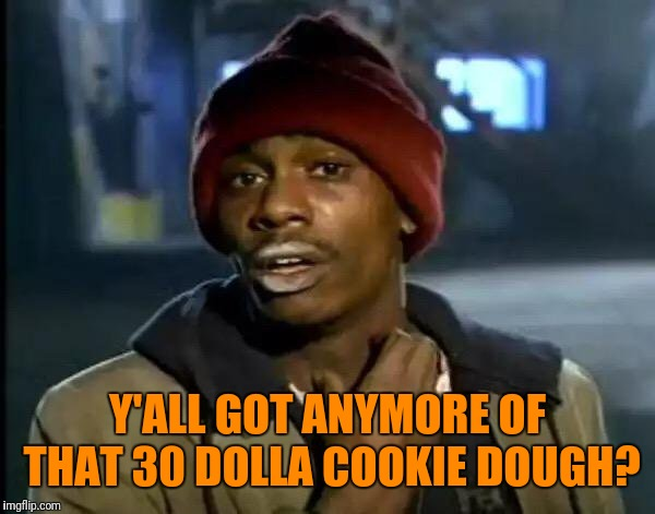 Y'all Got Any More Of That Meme | Y'ALL GOT ANYMORE OF THAT 30 DOLLA COOKIE DOUGH? | image tagged in memes,y'all got any more of that | made w/ Imgflip meme maker