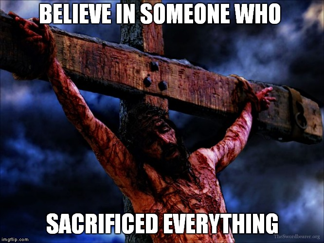 Jesus on the cross |  BELIEVE IN SOMEONE WHO; SACRIFICED EVERYTHING | image tagged in jesus on the cross | made w/ Imgflip meme maker