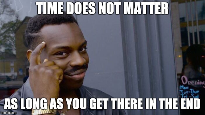 Roll Safe Think About It Meme | TIME DOES NOT MATTER AS LONG AS YOU GET THERE IN THE END | image tagged in memes,roll safe think about it | made w/ Imgflip meme maker