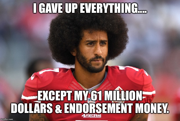 The struggle is real | I GAVE UP EVERYTHING.... EXCEPT MY 61 MILLION DOLLARS & ENDORSEMENT MONEY. | image tagged in colin kaepernick,nfl,the struggle is real,funny,afro,wasn't me | made w/ Imgflip meme maker