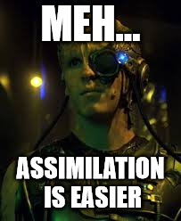BORG RESISTANCE IS FUTILE | MEH... ASSIMILATION IS EASIER | image tagged in borg resistance is futile | made w/ Imgflip meme maker