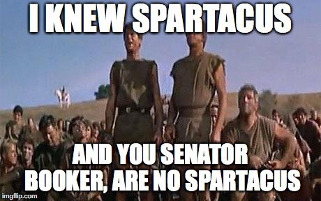spartacus | I KNEW SPARTACUS AND YOU SENATOR BOOKER, ARE NO SPARTACUS | image tagged in spartacus | made w/ Imgflip meme maker
