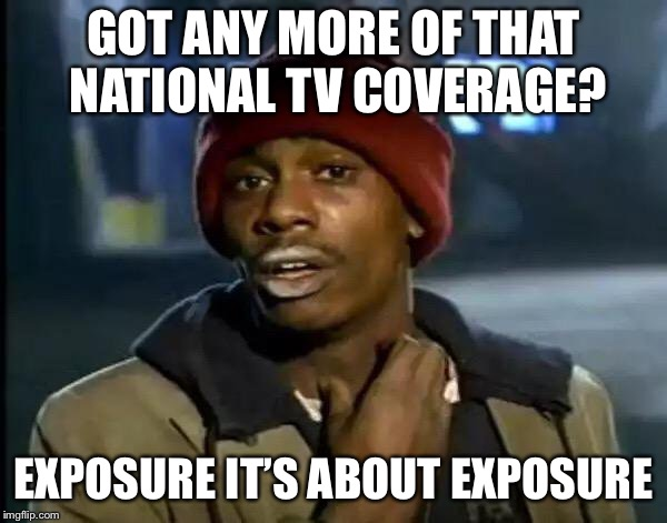 Y'all Got Any More Of That Meme | GOT ANY MORE OF THAT NATIONAL TV COVERAGE? EXPOSURE IT'S ABOUT EXPOSURE | image tagged in memes,y'all got any more of that | made w/ Imgflip meme maker