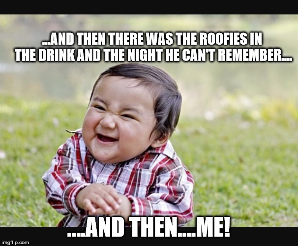 Evil child | ...AND THEN THERE WAS THE ROOFIES IN THE DRINK AND THE NIGHT HE CAN'T REMEMBER.... ....AND THEN....ME! | image tagged in evil child | made w/ Imgflip meme maker