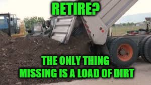 RETIRE? THE ONLY THING MISSING IS A LOAD OF DIRT | made w/ Imgflip meme maker