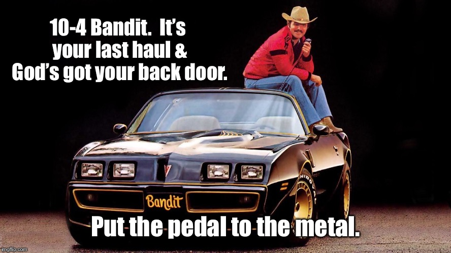 You will be missed, Burt Reynolds 1936-2018 | 10-4 Bandit.  It's your last haul & God's got your back door. Put the pedal to the metal. | image tagged in memes,smokey and the bandit,burt reynolds,tribute,sadness | made w/ Imgflip meme maker