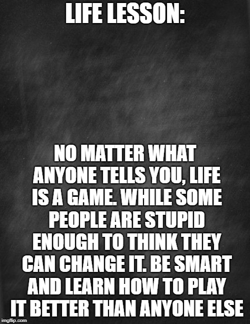 black blank |  LIFE LESSON:; NO MATTER WHAT ANYONE TELLS YOU, LIFE IS A GAME. WHILE SOME PEOPLE ARE STUPID ENOUGH TO THINK THEY CAN CHANGE IT. BE SMART AND LEARN HOW TO PLAY IT BETTER THAN ANYONE ELSE | image tagged in black blank | made w/ Imgflip meme maker