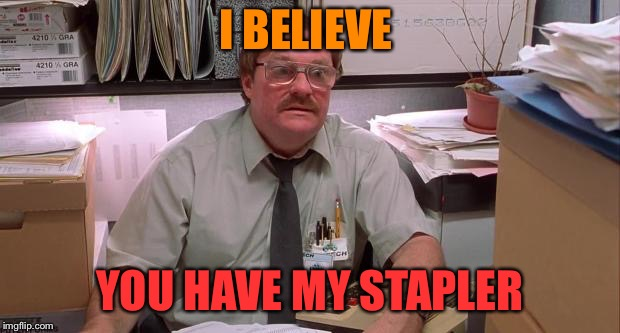 milton | I BELIEVE YOU HAVE MY STAPLER | image tagged in milton | made w/ Imgflip meme maker