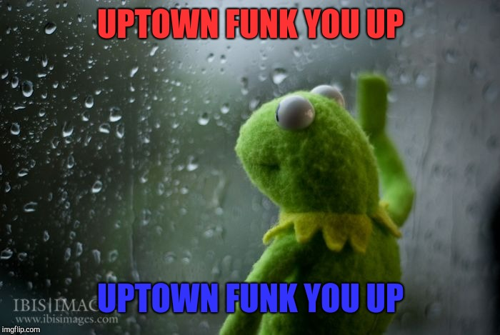 Funky |  UPTOWN FUNK YOU UP; UPTOWN FUNK YOU UP | image tagged in kermit window,uptown funk | made w/ Imgflip meme maker