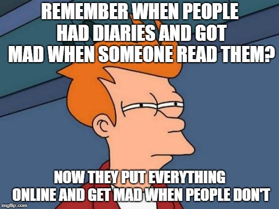 Futurama Fry Meme | REMEMBER WHEN PEOPLE HAD DIARIES AND GOT MAD WHEN SOMEONE READ THEM? NOW THEY PUT EVERYTHING ONLINE AND GET MAD WHEN PEOPLE DON'T | image tagged in memes,futurama fry | made w/ Imgflip meme maker