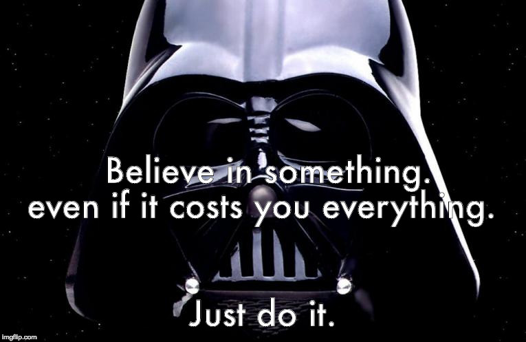 darth vader | Believe in something. Just do it. even if it costs you everything. | image tagged in darth vader | made w/ Imgflip meme maker