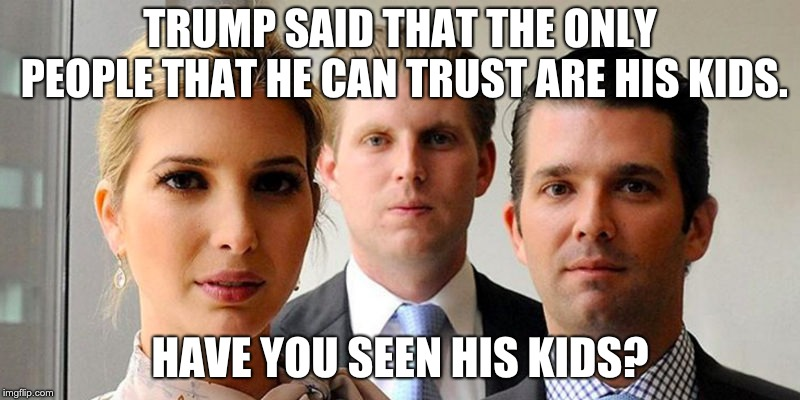 trumps kids | TRUMP SAID THAT THE ONLY PEOPLE THAT HE CAN TRUST ARE HIS KIDS. HAVE YOU SEEN HIS KIDS? | image tagged in trumps kids | made w/ Imgflip meme maker