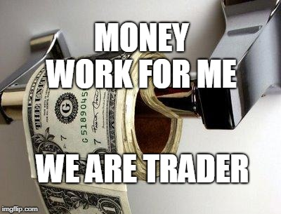 dollar | MONEY WORK FOR ME WE ARE TRADER | image tagged in dollar | made w/ Imgflip meme maker