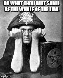DO WHAT THOU WILT SHALL BE THE WHOLE OF THE LAW. | made w/ Imgflip meme maker
