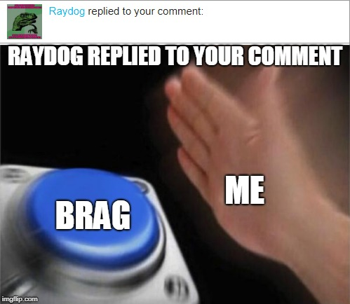 Im already bragging right now | RAYDOG REPLIED TO YOUR COMMENT ME BRAG | image tagged in bragging,raydog,memes | made w/ Imgflip meme maker