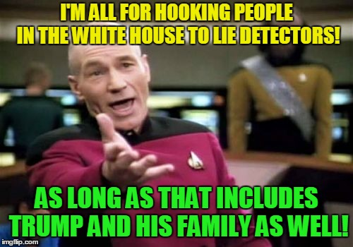 Since you have that lie detector handy! | I'M ALL FOR HOOKING PEOPLE IN THE WHITE HOUSE TO LIE DETECTORS! AS LONG AS THAT INCLUDES TRUMP AND HIS FAMILY AS WELL! | image tagged in memes,picard wtf,rand paul,donald trump,ivanka trump,jared kushner | made w/ Imgflip meme maker