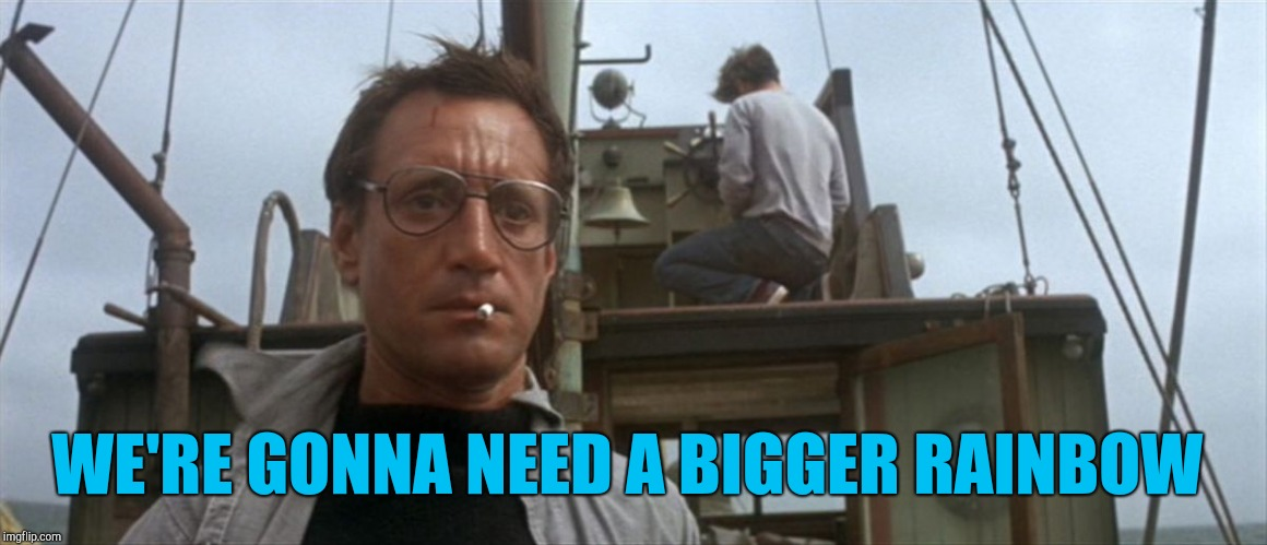 We're gonna need a  | WE'RE GONNA NEED A BIGGER RAINBOW | image tagged in we're gonna need a | made w/ Imgflip meme maker
