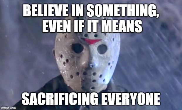 Jason Vorhees for Nike |  BELIEVE IN SOMETHING, EVEN IF IT MEANS; SACRIFICING EVERYONE | image tagged in memes,nike,believe,colin kaepernick,sacrifice,friday the 13th | made w/ Imgflip meme maker