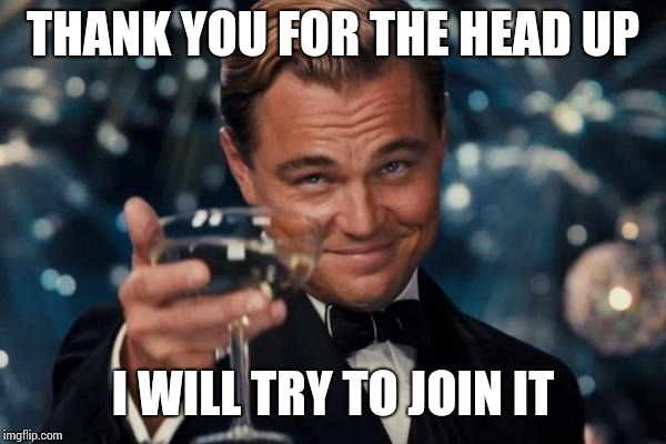 Leonardo Dicaprio Cheers Meme | THANK YOU FOR THE HEAD UP I WILL TRY TO JOIN IT | image tagged in memes,leonardo dicaprio cheers | made w/ Imgflip meme maker