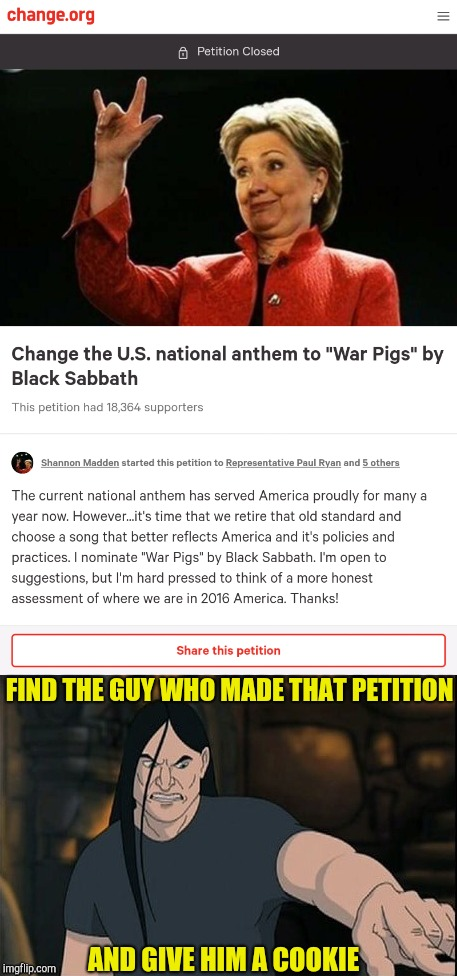 What a kick-ass petition! |  FIND THE GUY WHO MADE THAT PETITION; AND GIVE HIM A COOKIE | image tagged in memes,national anthem,america,black sabbath,war,powermetalhead | made w/ Imgflip meme maker