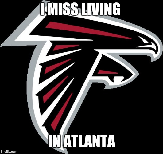 Atlanta Falcons Logo |  I MISS LIVING; IN ATLANTA | image tagged in atlanta falcons logo | made w/ Imgflip meme maker