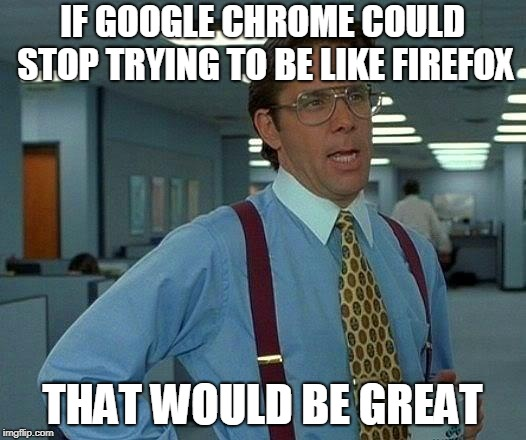 I'm not thrilled about these new updates. | IF GOOGLE CHROME COULD STOP TRYING TO BE LIKE FIREFOX THAT WOULD BE GREAT | image tagged in memes,that would be great,google chrome,google,firefox,browser | made w/ Imgflip meme maker