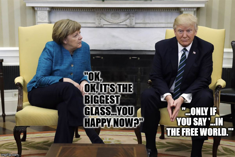 "angela merkel and trump | ""OK, OK, IT'S THE BIGGEST GLASS...YOU HAPPY NOW?"" ""...ONLY IF YOU SAY '...IN THE FREE WORLD.'"" 