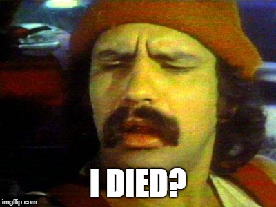 cheech | I DIED? | image tagged in cheech | made w/ Imgflip meme maker