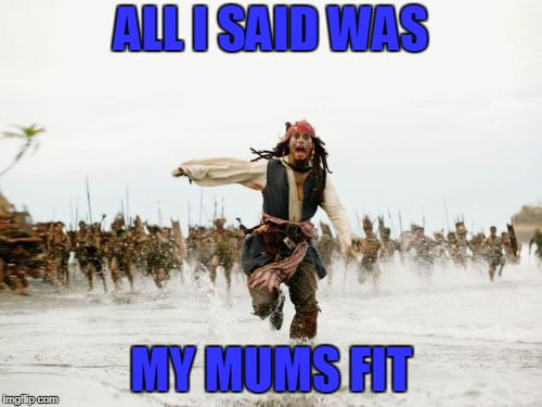 Jack Sparrow Being Chased | ALL I SAID WAS MY MUMS FIT | image tagged in memes,jack sparrow being chased | made w/ Imgflip meme maker
