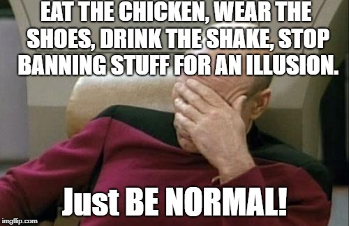You're not taking a stand, you're denying yourself. Stop it. | EAT THE CHICKEN, WEAR THE SHOES, DRINK THE SHAKE, STOP BANNING STUFF FOR AN ILLUSION. Just BE NORMAL! | image tagged in liberals,banning,nike,chick-fil-a,in-and-out burger,conservatives | made w/ Imgflip meme maker