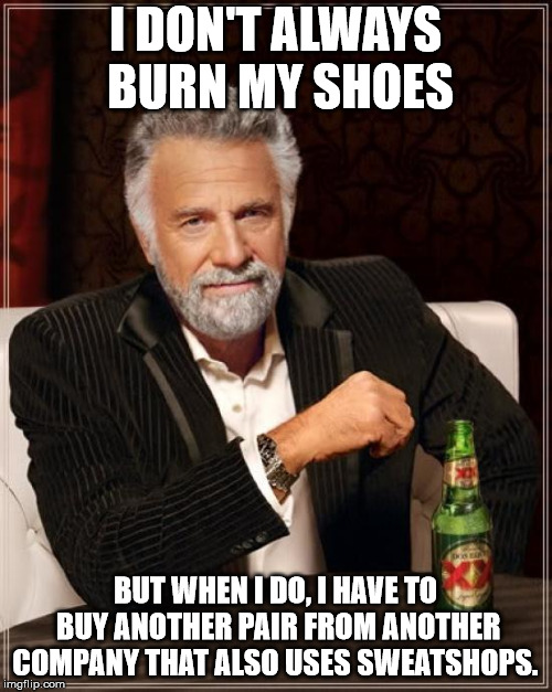 The Most Interesting Man In The World Meme | I DON'T ALWAYS BURN MY SHOES BUT WHEN I DO, I HAVE TO BUY ANOTHER PAIR FROM ANOTHER COMPANY THAT ALSO USES SWEATSHOPS. | image tagged in memes,the most interesting man in the world | made w/ Imgflip meme maker