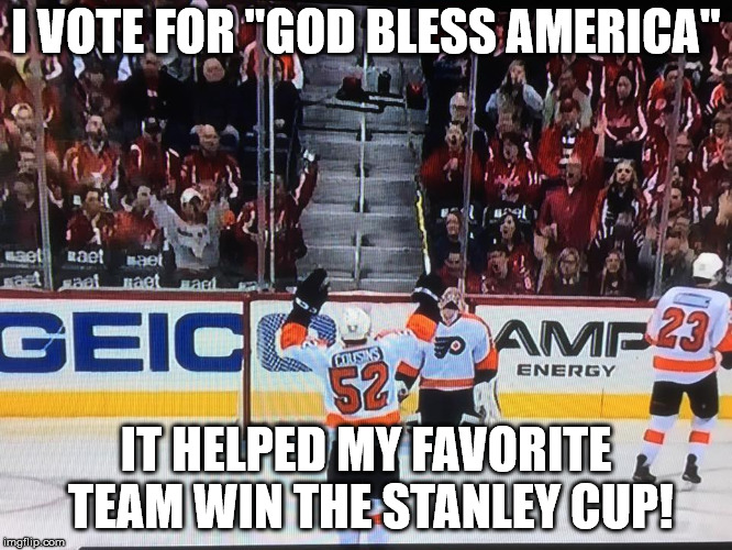 "Flyers LOL | I VOTE FOR ""GOD BLESS AMERICA"" IT HELPED MY FAVORITE TEAM WIN THE STANLEY CUP! 