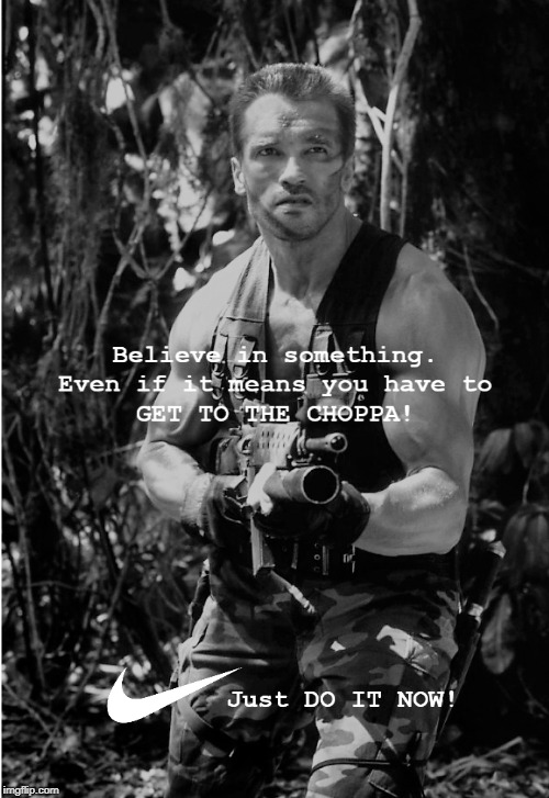 Get to the Choppa! | image tagged in get to the choppa,arnold schwarzenegger,nike | made w/ Imgflip meme maker