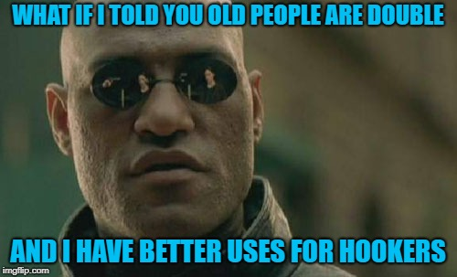 Matrix Morpheus Meme | WHAT IF I TOLD YOU OLD PEOPLE ARE DOUBLE AND I HAVE BETTER USES FOR HOOKERS | image tagged in memes,matrix morpheus | made w/ Imgflip meme maker