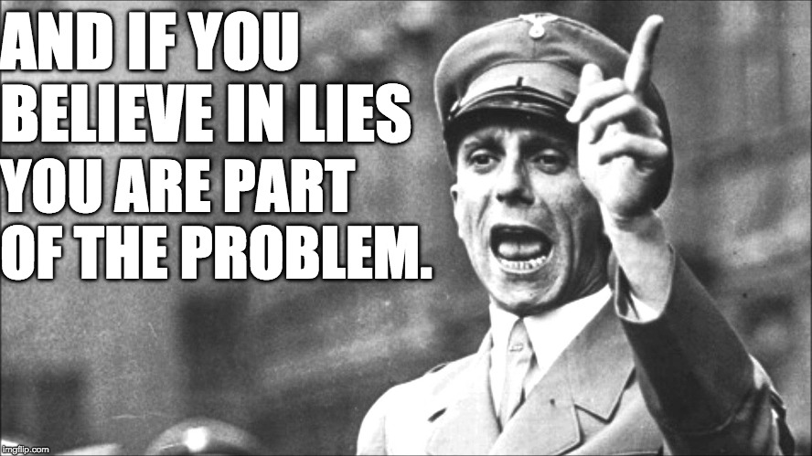 Goebbels Never Said That. He Needed Suckers to Believe.  | AND IF YOU BELIEVE IN LIES YOU ARE PART OF THE PROBLEM. | image tagged in goebbels,lies | made w/ Imgflip meme maker