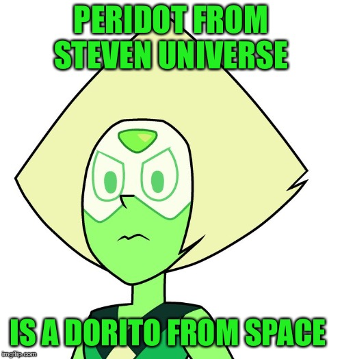 Well it's true  | PERIDOT FROM STEVEN UNIVERSE IS A DORITO FROM SPACE | image tagged in peridot,steven universe | made w/ Imgflip meme maker