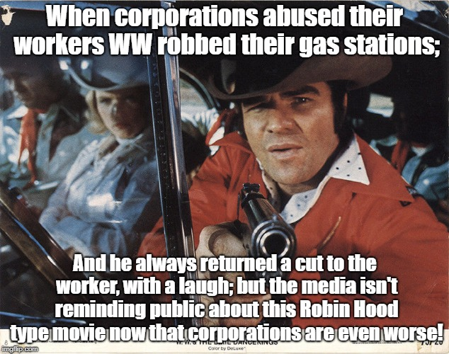 WW and the Dixie Dance Kings | When corporations abused their workers WW robbed their gas stations; And he always returned a cut to the worker, with a laugh; but the media | image tagged in ww and the dixie dancekings,burt reynolds,oligarchy,robin hood | made w/ Imgflip meme maker
