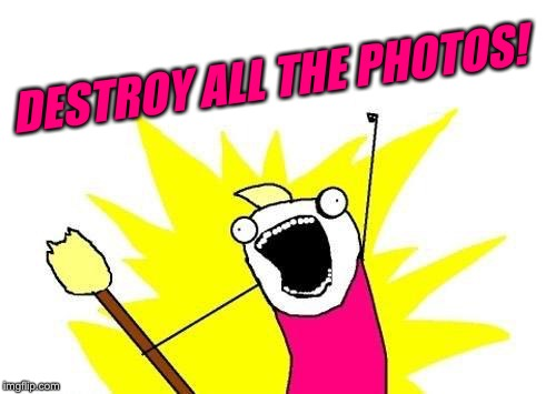 X All The Y Meme | DESTROY ALL THE PHOTOS! | image tagged in memes,x all the y | made w/ Imgflip meme maker