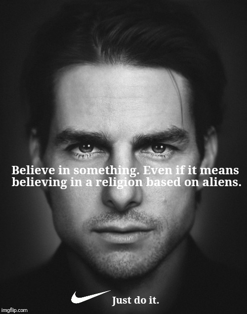 NIKE Scientology |  Believe in something. Even if it means; believing in a religion based on aliens. Just do it. | image tagged in nike,scientology,colin kaepernick,tom cruise,funny memes | made w/ Imgflip meme maker