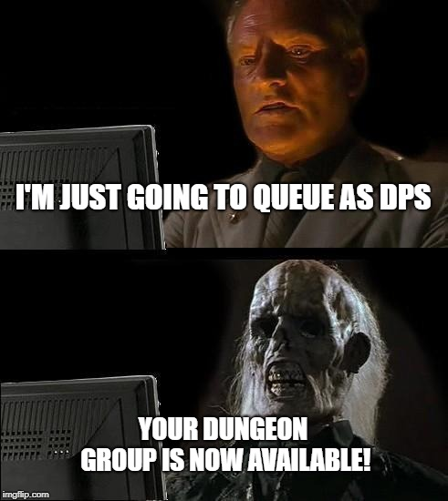 Ill Just Wait Here | I'M JUST GOING TO QUEUE AS DPS YOUR DUNGEON GROUP IS NOW AVAILABLE! | image tagged in memes,ill just wait here | made w/ Imgflip meme maker