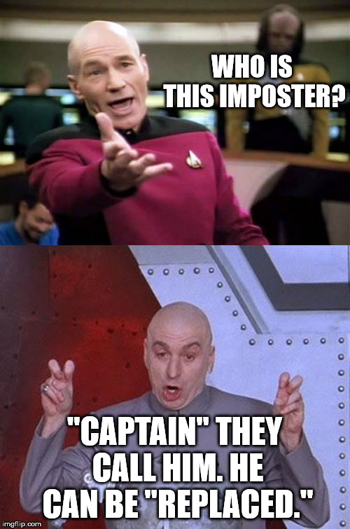 "WHO IS THIS IMPOSTER? ""CAPTAIN"" THEY CALL HIM. HE CAN BE ""REPLACED."" 
