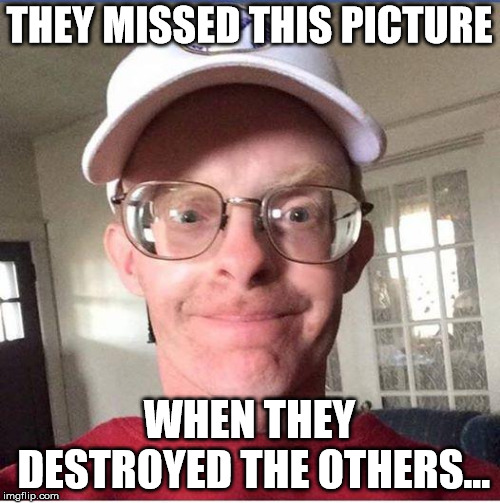 file:///C:/Users/irish/Documents/Downloads/dork.jpg | THEY MISSED THIS PICTURE WHEN THEY DESTROYED THE OTHERS... | image tagged in file///c/users/irish/documents/downloads/dorkjpg | made w/ Imgflip meme maker