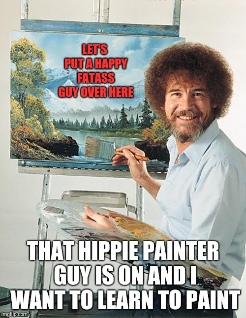Bob Ross vertical | LET'S PUT A HAPPY FATASS GUY OVER HERE THAT HIPPIE PAINTER GUY IS ON AND I WANT TO LEARN TO PAINT | image tagged in bob ross vertical | made w/ Imgflip meme maker