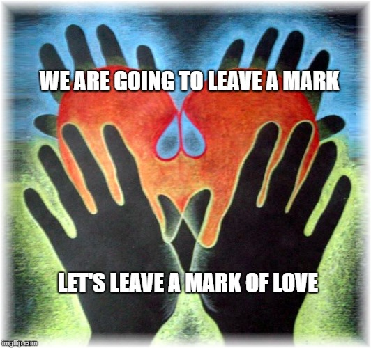 WE ARE GOING TO LEAVE A MARK LET'S LEAVE A MARK OF LOVE | image tagged in love,i love you,positivity,mark,hands,magic | made w/ Imgflip meme maker