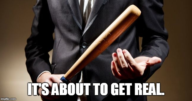 baseball bat | IT'S ABOUT TO GET REAL. | image tagged in baseball bat | made w/ Imgflip meme maker