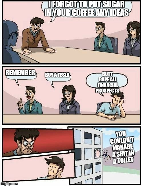 Boardroom Meeting Suggestion Meme | I FORGOT TO PUT SUGAR IN YOUR COFFEE ANY IDEAS REMEMBER BUY A TESLA BUTT **PE ALL FINANCIAL PROSPECTS YOU COULDN'T MANAGE A SHIT IN A TOILET | image tagged in memes,boardroom meeting suggestion,disgruntled,obvious,stupid people,economic stratergy | made w/ Imgflip meme maker