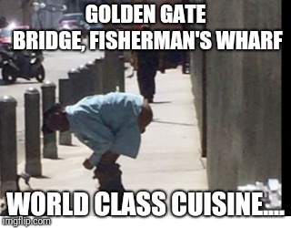 GOLDEN GATE BRIDGE, FISHERMAN'S WHARF WORLD CLASS CUISINE.... | made w/ Imgflip meme maker