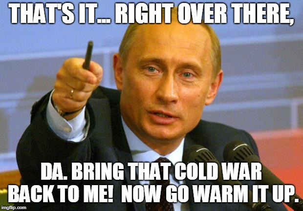 Good Guy Putin Meme | THAT'S IT... RIGHT OVER THERE, DA. BRING THAT COLD WAR BACK TO ME!  NOW GO WARM IT UP. | image tagged in memes,good guy putin | made w/ Imgflip meme maker